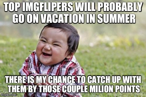 Evil Toddler Meme | TOP IMGFLIPERS WILL PROBABLY GO ON VACATION IN SUMMER THERE IS MY CHANCE TO CATCH UP WITH THEM BY THOSE COUPLE MILION POINTS | image tagged in memes,evil toddler | made w/ Imgflip meme maker