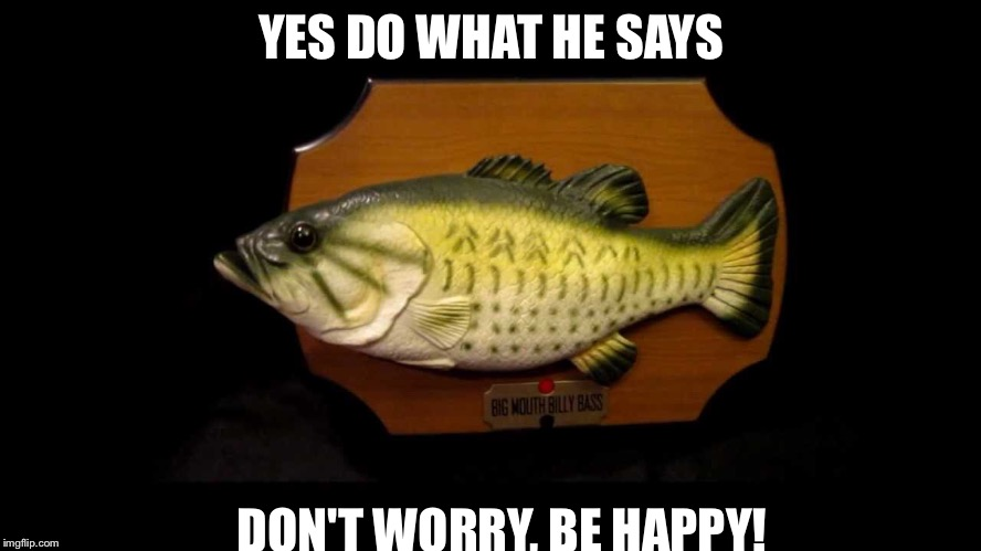 What to tell the depressed people | YES DO WHAT HE SAYS DON'T WORRY, BE HAPPY! | image tagged in fish,be happy | made w/ Imgflip meme maker