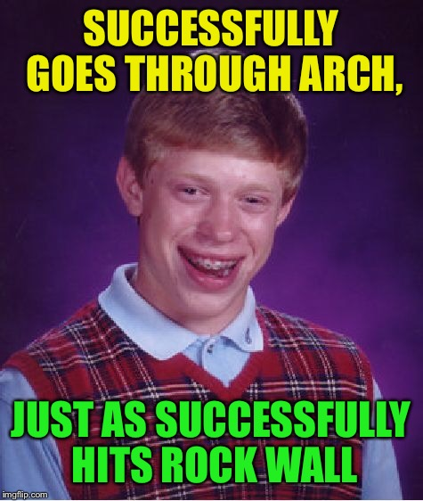 Bad Luck Brian Meme | SUCCESSFULLY GOES THROUGH ARCH, JUST AS SUCCESSFULLY HITS ROCK WALL | image tagged in memes,bad luck brian | made w/ Imgflip meme maker