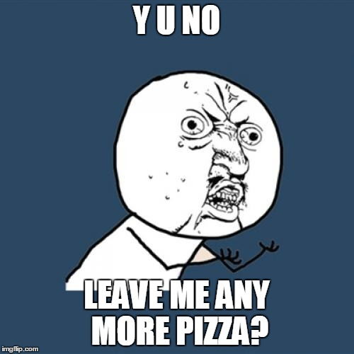 Y U No Meme | Y U NO LEAVE ME ANY MORE PIZZA? | image tagged in memes,y u no | made w/ Imgflip meme maker