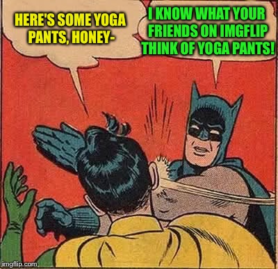 Batman Slapping Robin Meme | HERE'S SOME YOGA PANTS, HONEY- I KNOW WHAT YOUR FRIENDS ON IMGFLIP THINK OF YOGA PANTS! | image tagged in memes,batman slapping robin | made w/ Imgflip meme maker