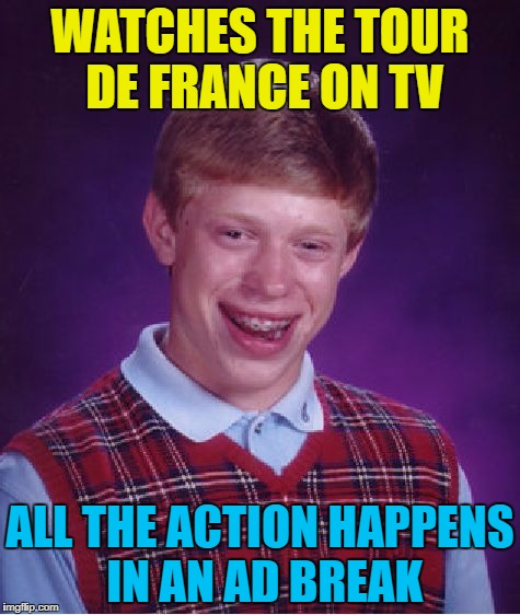 Come back from an ad break to find a pile of riders on the road |  WATCHES THE TOUR DE FRANCE ON TV; ALL THE ACTION HAPPENS IN AN AD BREAK | image tagged in memes,bad luck brian,tour de france,cycling,tv,sport | made w/ Imgflip meme maker
