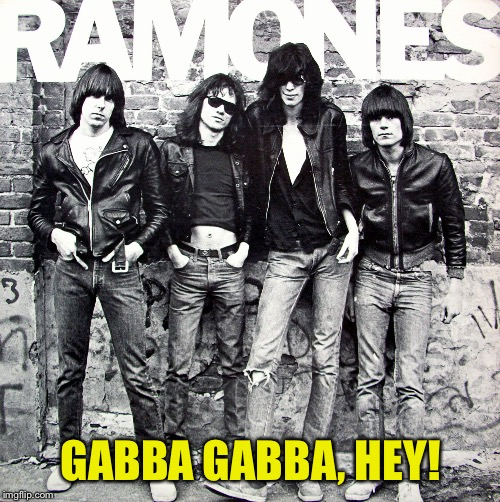 Ramones | GABBA GABBA, HEY! | image tagged in ramones | made w/ Imgflip meme maker