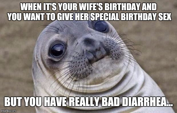 Happy Birthday babe... | WHEN IT'S YOUR WIFE'S BIRTHDAY AND YOU WANT TO GIVE HER SPECIAL BIRTHDAY SEX BUT YOU HAVE REALLY BAD DIARRHEA... | image tagged in memes,awkward moment sealion,jbmemegeek | made w/ Imgflip meme maker