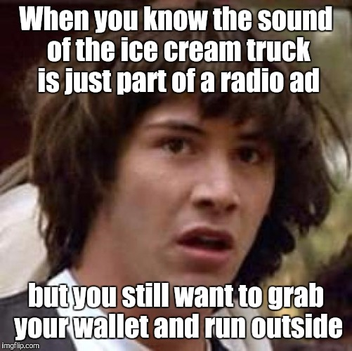 LIKE A FLIPPIN' PAVLOVIAN DOG! I think I need to go to the store and buy a box of fudge sick gulls. It's gotta help. | When you know the sound of the ice cream truck is just part of a radio ad but you still want to grab your wallet and run outside | image tagged in memes,conspiracy keanu,funny,food,ice cream,humor | made w/ Imgflip meme maker