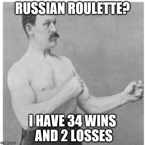 Overly Manly Man Meme | RUSSIAN ROULETTE? I HAVE 34 WINS AND 2 LOSSES | image tagged in memes,overly manly man | made w/ Imgflip meme maker