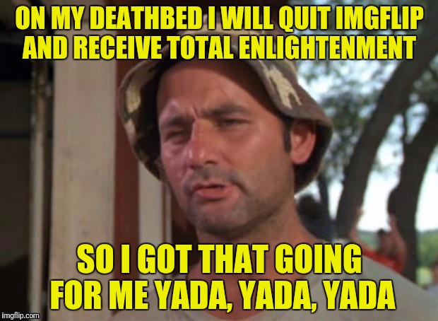 ON MY DEATHBED I WILL QUIT IMGFLIP AND RECEIVE TOTAL ENLIGHTENMENT SO I GOT THAT GOING FOR ME YADA, YADA, YADA | made w/ Imgflip meme maker