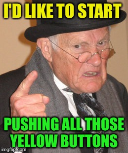 Back In My Day Meme | I'D LIKE TO START PUSHING ALL THOSE YELLOW BUTTONS | image tagged in memes,back in my day | made w/ Imgflip meme maker