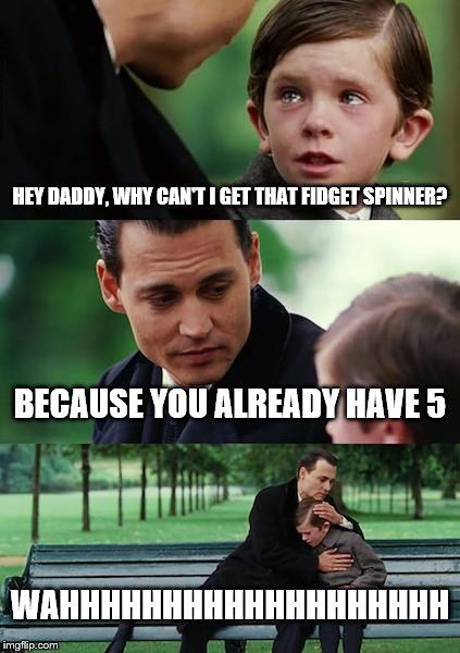 Finding Neverland Meme | HEY DADDY, WHY CAN'T I GET THAT FIDGET SPINNER? BECAUSE YOU ALREADY HAVE 5 WAHHHHHHHHHHHHHHHHHHH | image tagged in memes,finding neverland | made w/ Imgflip meme maker