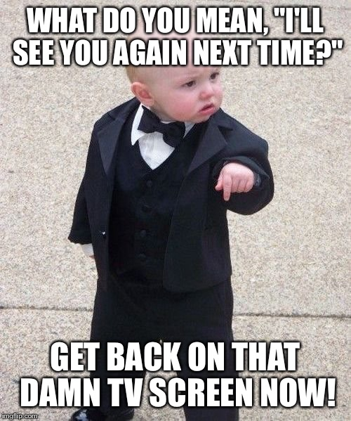 "Baby Godfather Meme | WHAT DO YOU MEAN, ""I'LL SEE YOU AGAIN NEXT TIME?"" GET BACK ON THAT DAMN TV SCREEN NOW! 
