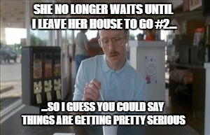 So I Guess You Can Say Things Are Getting Pretty Serious Meme | ...SO I GUESS YOU COULD SAY THINGS ARE GETTING PRETTY SERIOUS SHE NO LONGER WAITS UNTIL I LEAVE HER HOUSE TO GO #2... | image tagged in memes,so i guess you can say things are getting pretty serious | made w/ Imgflip meme maker