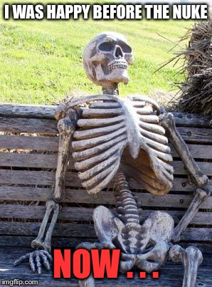 Waiting Skeleton Meme | I WAS HAPPY BEFORE THE NUKE NOW . . . | image tagged in memes,waiting skeleton | made w/ Imgflip meme maker