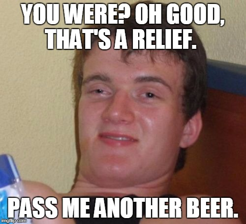 10 Guy Meme | YOU WERE? OH GOOD, THAT'S A RELIEF. PASS ME ANOTHER BEER. | image tagged in memes,10 guy | made w/ Imgflip meme maker