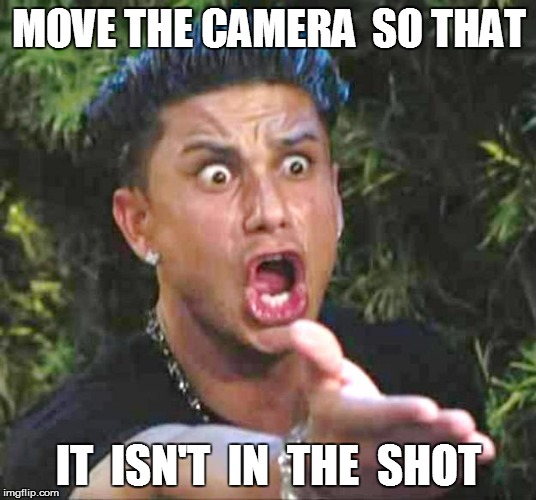 MOVE THE CAMERA  SO THAT IT  ISN'T  IN  THE  SHOT | made w/ Imgflip meme maker