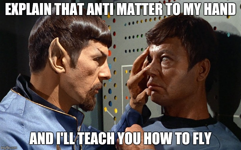 spock n bones | EXPLAIN THAT ANTI MATTER TO MY HAND AND I'LL TEACH YOU HOW TO FLY | image tagged in spock n bones | made w/ Imgflip meme maker