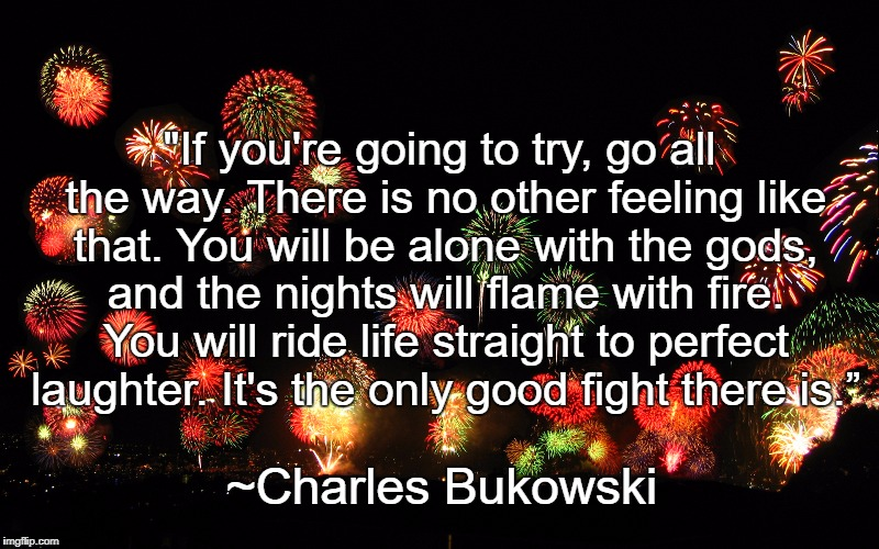 "Fireworks | ""If you're going to try, go all the way. There is no other feeling like that. You will be alone with the gods, and the nights will flame wit 