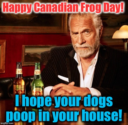Happy Canadian Frog Day! I hope your dogs poop in your house! | made w/ Imgflip meme maker