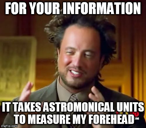 Ancient Aliens Meme | FOR YOUR INFORMATION IT TAKES ASTROMONICAL UNITS TO MEASURE MY FOREHEAD | image tagged in memes,ancient aliens | made w/ Imgflip meme maker