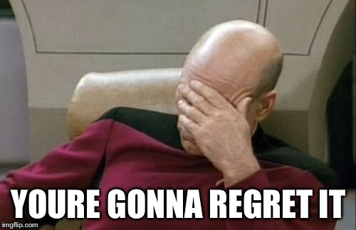 Captain Picard Facepalm Meme | YOURE GONNA REGRET IT | image tagged in memes,captain picard facepalm | made w/ Imgflip meme maker