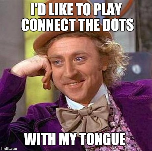 Creepy Condescending Wonka Meme | I'D LIKE TO PLAY CONNECT THE DOTS WITH MY TONGUE | image tagged in memes,creepy condescending wonka | made w/ Imgflip meme maker