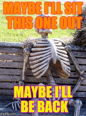Waiting Skeleton Meme | MAYBE I'LL SIT THIS ONE OUT MAYBE I'LL BE BACK | image tagged in memes,waiting skeleton | made w/ Imgflip meme maker