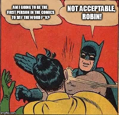 What's not acceptable comes up as 406 HTTP error, but it doesn't stop me making this: | AM I GOING TO BE THE FIRST PERSON IN THE COMICS TO SAY THE WORD F**K? NOT ACCEPTABLE, ROBIN! | image tagged in memes,batman slapping robin | made w/ Imgflip meme maker