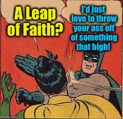 Batman Slapping Robin Meme | A Leap of Faith? I'd just love to throw your ass off of something that high! | image tagged in memes,batman slapping robin | made w/ Imgflip meme maker