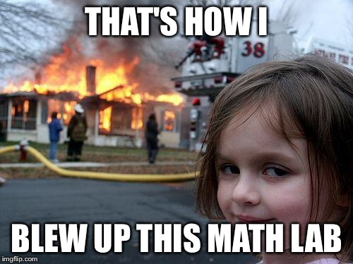 Disaster Girl Meme | THAT'S HOW I BLEW UP THIS MATH LAB | image tagged in memes,disaster girl | made w/ Imgflip meme maker
