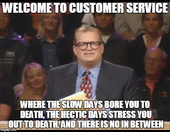Whose Line is it Anyway | WELCOME TO CUSTOMER SERVICE WHERE THE SLOW DAYS BORE YOU TO DEATH, THE HECTIC DAYS STRESS YOU OUT TO DEATH, AND THERE IS NO IN BETWEEN | image tagged in whose line is it anyway | made w/ Imgflip meme maker