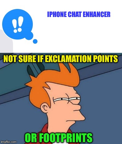 Hold down on a chat bubble for options | IPHONE CHAT ENHANCER NOT SURE IF EXCLAMATION POINTS OR FOOTPRINTS | image tagged in memes,iphone 6,futurama fry | made w/ Imgflip meme maker