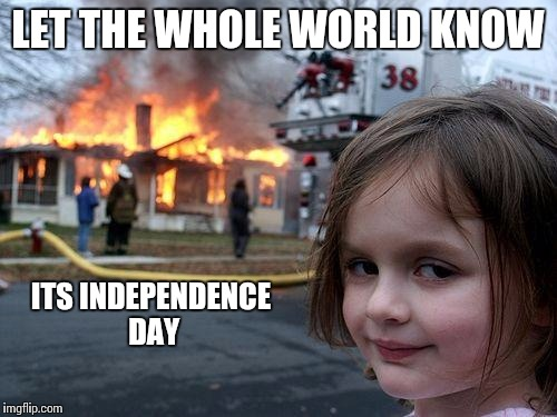 Disaster Girl Meme | LET THE WHOLE WORLD KNOW ITS INDEPENDENCE DAY | image tagged in memes,disaster girl | made w/ Imgflip meme maker