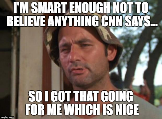 So I Got That Goin For Me Which Is Nice Meme | I'M SMART ENOUGH NOT TO BELIEVE ANYTHING CNN SAYS... SO I GOT THAT GOING FOR ME WHICH IS NICE | image tagged in memes,so i got that goin for me which is nice | made w/ Imgflip meme maker