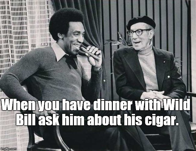 Grouch with Cosby | When you have dinner with Wild Bill ask him about his cigar. | image tagged in grouch with cosby | made w/ Imgflip meme maker