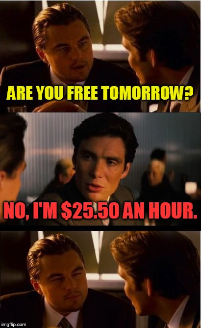 Inception Meme | ARE YOU FREE TOMORROW? NO, I'M $25.50 AN HOUR. | image tagged in memes,inception | made w/ Imgflip meme maker