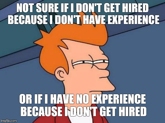 Futurama Fry Meme | NOT SURE IF I DON'T GET HIRED BECAUSE I DON'T HAVE EXPERIENCE OR IF I HAVE NO EXPERIENCE BECAUSE I DON'T GET HIRED | image tagged in memes,futurama fry | made w/ Imgflip meme maker
