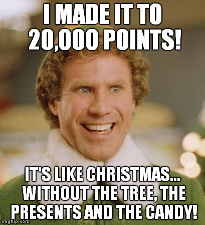 Thanks, Buddies! | I MADE IT TO 20,000 POINTS! IT'S LIKE CHRISTMAS... WITHOUT THE TREE, THE PRESENTS AND THE CANDY! | image tagged in memes,buddy the elf | made w/ Imgflip meme maker