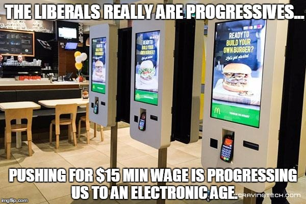 Liberals Progressing Themselves Out of Jobs | THE LIBERALS REALLY ARE PROGRESSIVES... PUSHING FOR $15 MIN WAGE IS PROGRESSING US TO AN ELECTRONIC AGE. | image tagged in funny,mcd,electronic kiosks,15 minimum wage | made w/ Imgflip meme maker