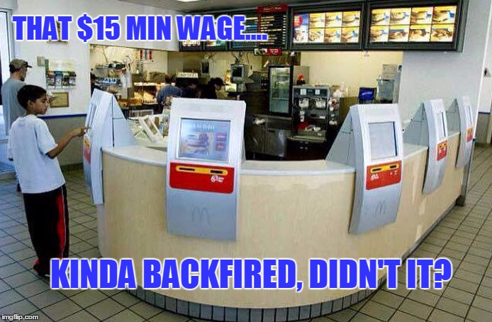 D'OH!!! Didn't See That One Comin'! | THAT $15 MIN WAGE.... KINDA BACKFIRED, DIDN'T IT? | image tagged in funny,liberals,minimum wage,mcd,haha | made w/ Imgflip meme maker