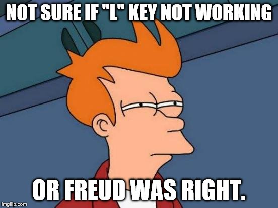 "Futurama Fry Meme | NOT SURE IF ""L"" KEY NOT WORKING OR FREUD WAS RIGHT. 