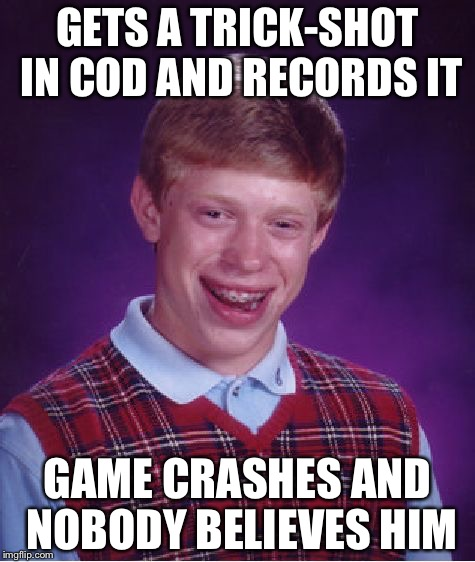 Bad Luck Brian Meme | GETS A TRICK-SHOT IN COD AND RECORDS IT GAME CRASHES AND NOBODY BELIEVES HIM | image tagged in memes,bad luck brian | made w/ Imgflip meme maker