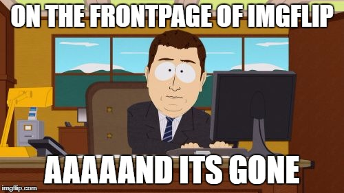 Aaaaand Its Gone Meme | ON THE FRONTPAGE OF IMGFLIP AAAAAND ITS GONE | image tagged in memes,aaaaand its gone | made w/ Imgflip meme maker