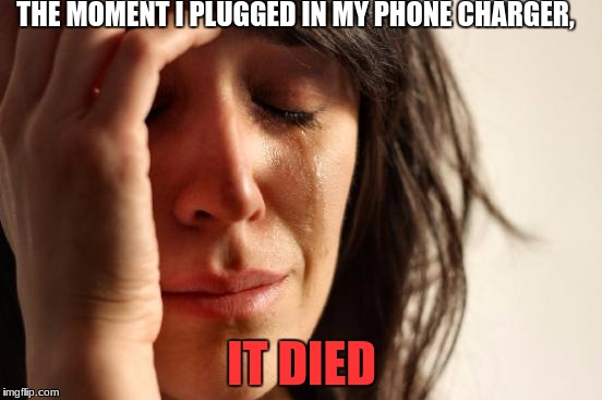 First World Problems Meme | THE MOMENT I PLUGGED IN MY PHONE CHARGER, IT DIED | image tagged in memes,first world problems | made w/ Imgflip meme maker