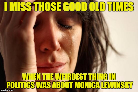 First World Problems Meme | I MISS THOSE GOOD OLD TIMES WHEN THE WEIRDEST THING IN POLITICS WAS ABOUT MONICA LEWINSKY | image tagged in memes,first world problems | made w/ Imgflip meme maker
