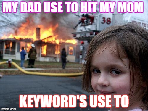 Disaster Girl Meme | MY DAD USE TO HIT MY MOM KEYWORD'S USE TO | image tagged in memes,disaster girl | made w/ Imgflip meme maker