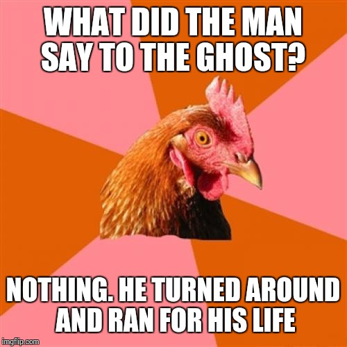 Anti Joke Chicken Meme | WHAT DID THE MAN SAY TO THE GHOST? NOTHING. HE TURNED AROUND AND RAN FOR HIS LIFE | image tagged in memes,anti joke chicken | made w/ Imgflip meme maker