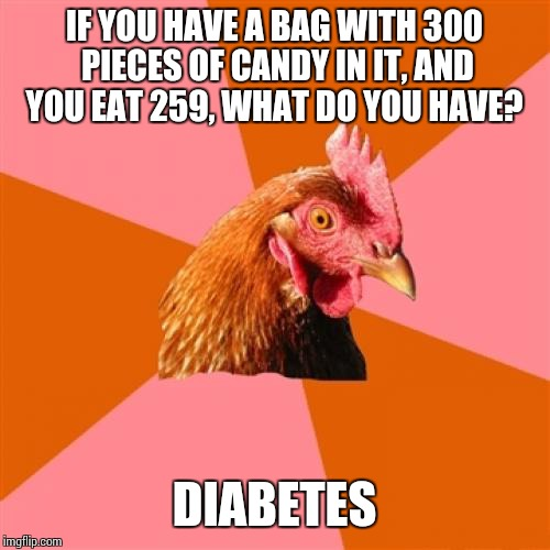 Anti Joke Chicken Meme | IF YOU HAVE A BAG WITH 300 PIECES OF CANDY IN IT, AND YOU EAT 259, WHAT DO YOU HAVE? DIABETES | image tagged in memes,anti joke chicken | made w/ Imgflip meme maker