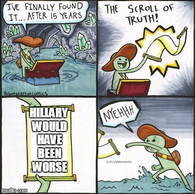 The Scroll Of Truth Meme | HILLARY WOULD HAVE BEEN WORSE | image tagged in the scroll of truth | made w/ Imgflip meme maker