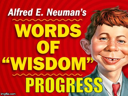 Neuman's Words of Wisdom | PROGRESS | image tagged in neuman's words of wisdom | made w/ Imgflip meme maker