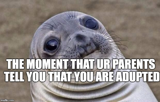 Awkward Moment Sealion Meme | THE MOMENT THAT UR PARENTS TELL YOU THAT YOU ARE ADUPTED | image tagged in memes,awkward moment sealion | made w/ Imgflip meme maker