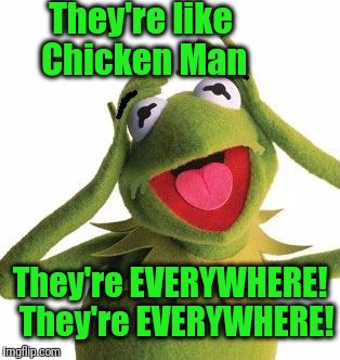 scared kermit | They're like Chicken Man They're EVERYWHERE!  They're EVERYWHERE! | image tagged in scared kermit | made w/ Imgflip meme maker
